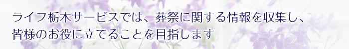 ライフ栃木サービスでは、葬祭に関する情報を収集し、皆様のお役に立てることを目指します